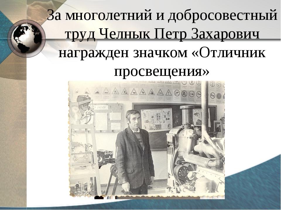 За многолетний и добросовестный труд Челнык Петр Захарович награжден значком...