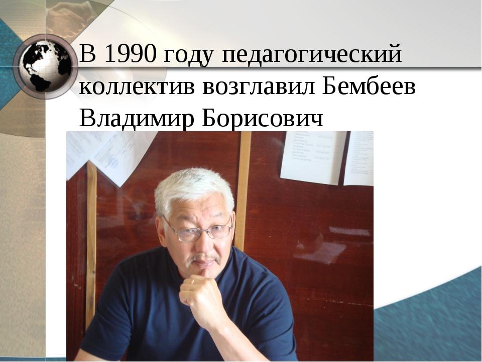 В 1990 году педагогический коллектив возглавил Бембеев Владимир Борисович