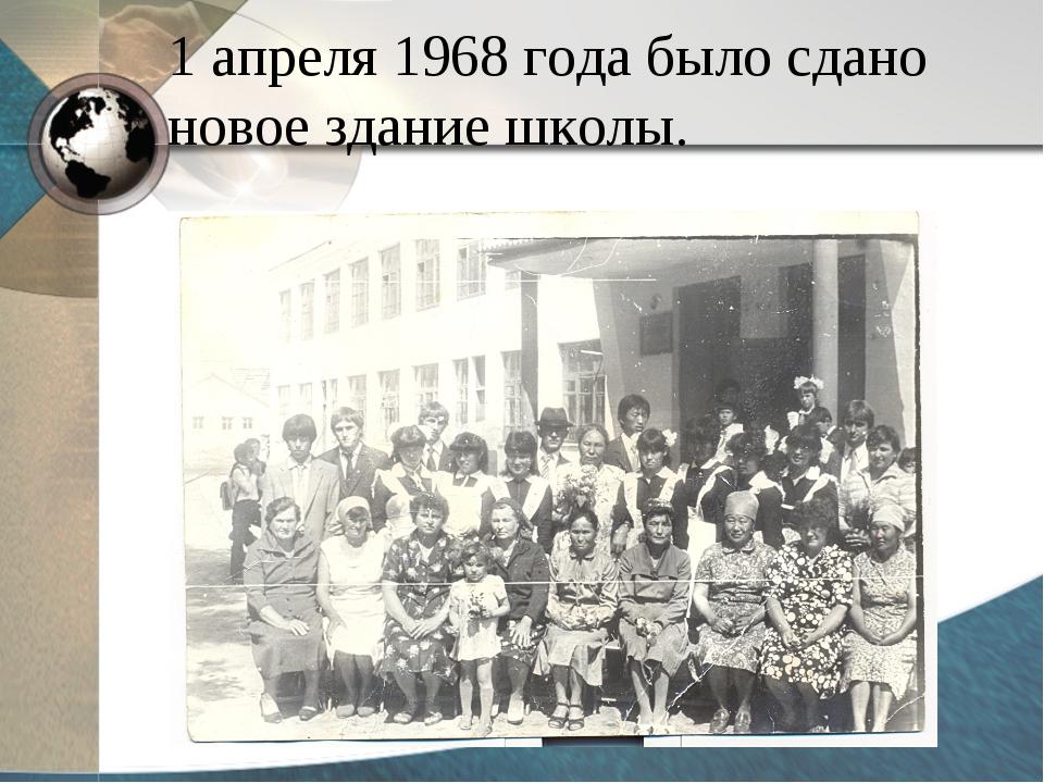 1 апреля 1968 года было сдано новое здание школы.