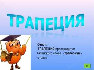 Ответ: ТРАПЕЦИЯ происходит от латинского слова «трапезиум» -столик