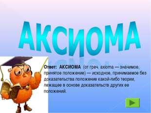 Ответ: АКСИОМА (от греч. axioma — значимое, принятое положение) — исходное,