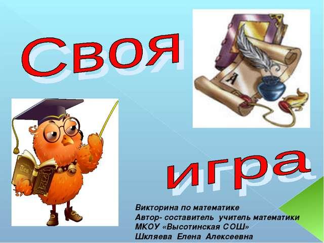 Викторина по математике Автор- составитель учитель математики МКОУ «Высотинск...