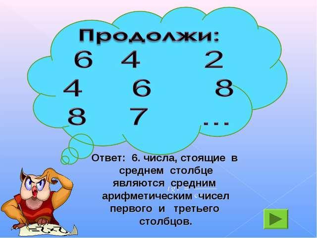 Ответ: 6. числа, стоящие в среднем столбце являются средним арифметическим чи...