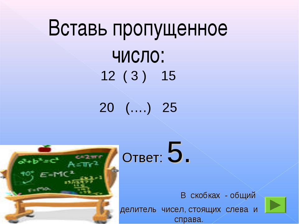 Вставь пропущенное число: ( 3 ) 15 20 (….) 25 Ответ: 5. В скобках - общий дел...