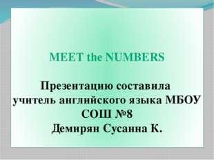 MEET the NUMBERS Презентацию составила учитель английского языка МБОУ СОШ №8