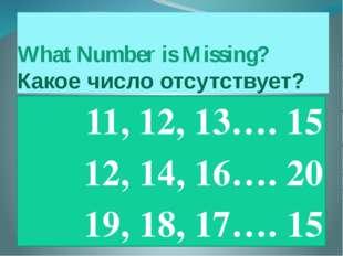 What Number is Missing? Какое число отсутствует? 11, 12, 13…. 15 12, 14, 16….