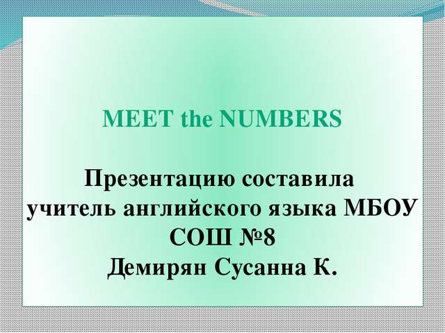 MEET the NUMBERS Презентацию составила учитель английского языка МБОУ СОШ №8...