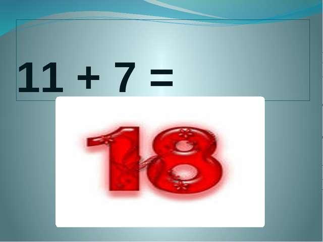 11 + 7 =