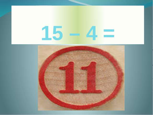 15 – 4 =