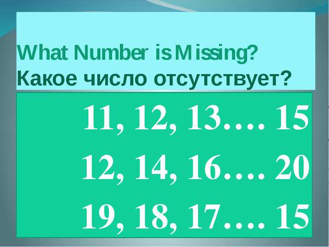 What Number is Missing? Какое число отсутствует? 11, 12, 13…. 15 12, 14, 16…....