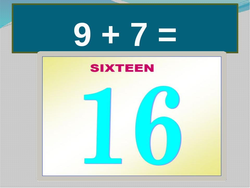 9 + 7 =