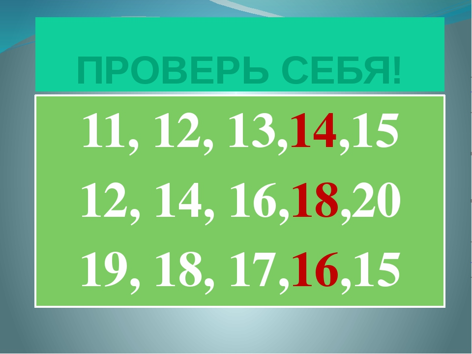 ПРОВЕРЬ СЕБЯ! 11, 12, 13,14,15 12, 14, 16,18,20 19, 18, 17,16,15