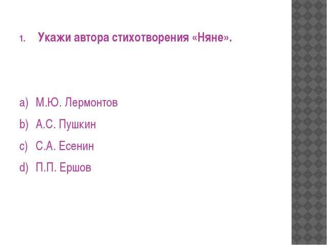 Укажи автора стихотворения «Няне». a)М.Ю. Лермонтов b)А.С. Пушкин c)С.А. Е...