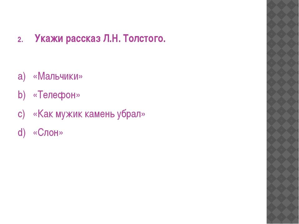Укажи рассказ Л.Н. Толстого. a)«Мальчики» b)«Телефон» c)«Как мужик камень...