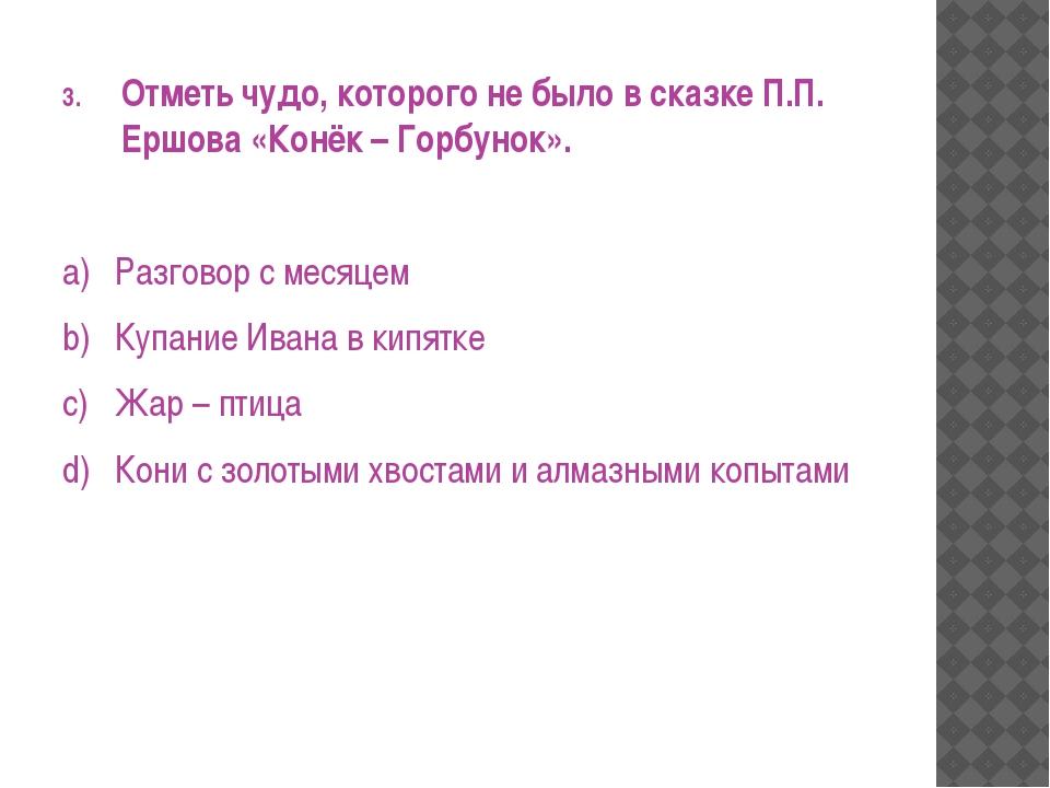 Отметь чудо, которого не было в сказке П.П. Ершова «Конёк – Горбунок». a)Раз...