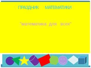 "ПРАЗДНИК МАТЕМАТИКИ ""математика для всех"""