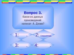 2. Вопрос 3. Какое из данных произведений написал А. Дюма? 1: . 2: 3 мушкете