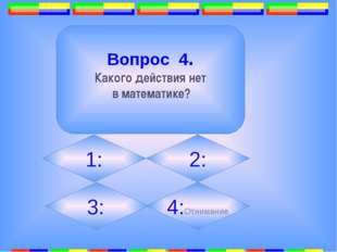 3. Вопрос 4. Какого действия нет в математике? 2: 1: 3: 4:Отнимание