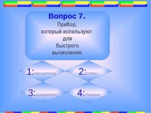 . Вопрос 7.. Прибор, который используют для быстрого вычисления. 1:Калькулят
