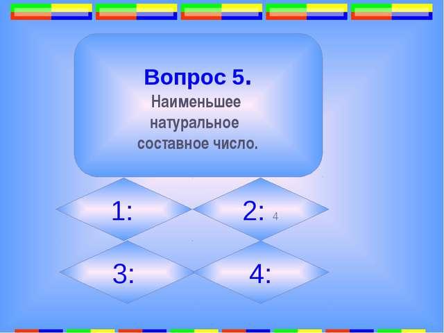 12. Вопрос 5. Наименьшее натуральное составное число. 1: 2: 4 3: 4: