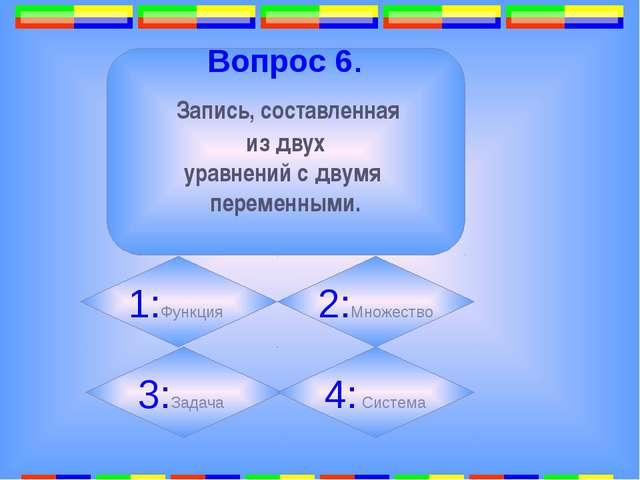7. Вопрос 6. Запись, составленная из двух уравнений с двумя переменными. 1:Ф...