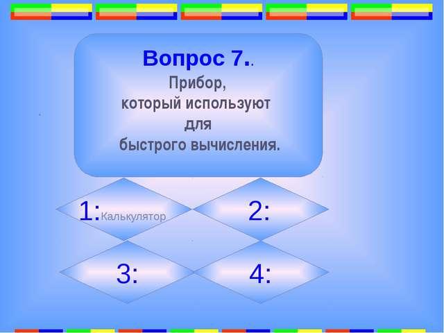 . Вопрос 7.. Прибор, который используют для быстрого вычисления. 1:Калькулят...