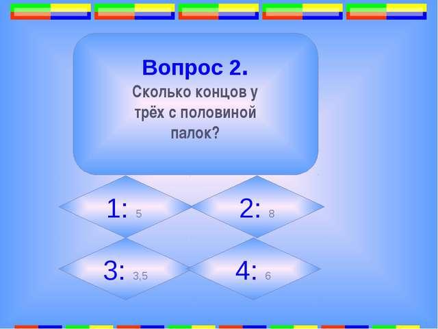 2. Вопрос 2. Сколько концов у трёх с половиной палок? 1: 5 2: 8 3: 3,5 4: 6
