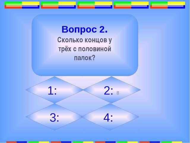 2. Вопрос 2. Сколько концов у трёх с половиной палок? 1: 2: 8 3: 4: