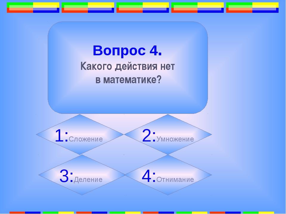 3. Вопрос 4. Какого действия нет в математике? 2:Умножение 1:Сложение 3:Деле...