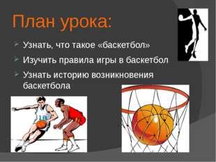 План урока: Узнать, что такое «баскетбол» Изучить правила игры в баскетбол Уз