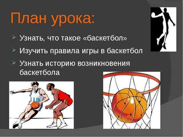 План урока: Узнать, что такое «баскетбол» Изучить правила игры в баскетбол Уз...
