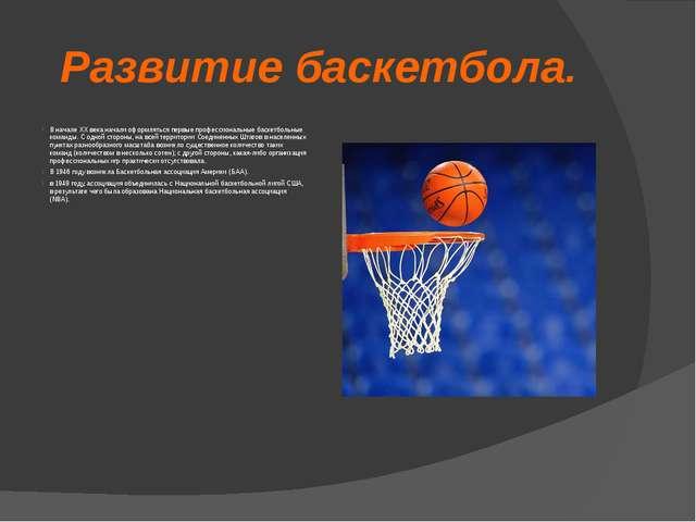 Развитие баскетбола. В начале XX века начали оформляться первые профессиональ...