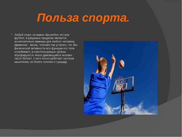 Польза спорта. Любой спорт, не важно баскетбол это или футбол, в разумных пре...