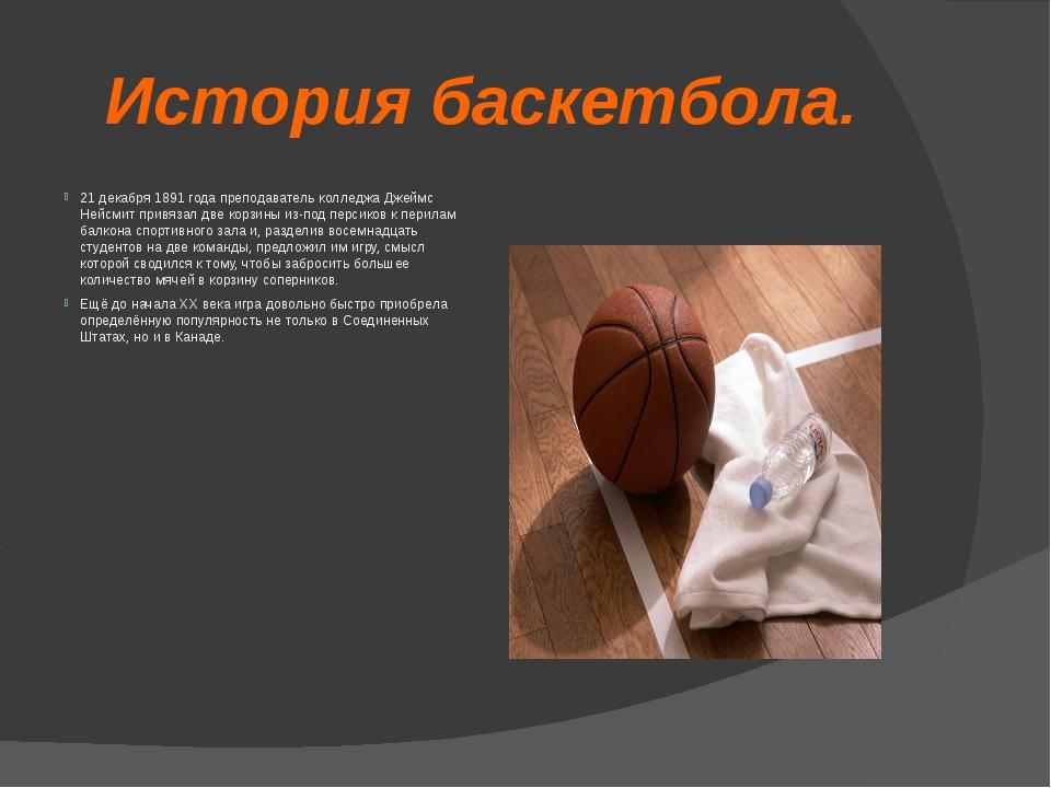История баскетбола. 21 декабря 1891 года преподаватель колледжа Джеймс Нейсми...