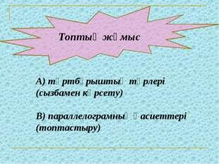 Топтық жұмыс А) төртбұрыштың түрлері (сызбамен көрсету) В) параллелограмның
