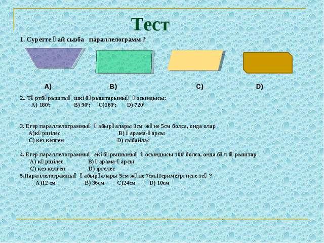 Тест 1. Суретте қай сызба параллелограмм ?  А) B) С) D) 2.. Төртбұрыштың...