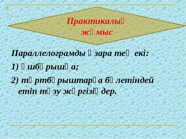 Параллелограмды өзара тең екі: 1) үшбұрышқа; 2) төртбұрыштарға бөлетіндей ет...