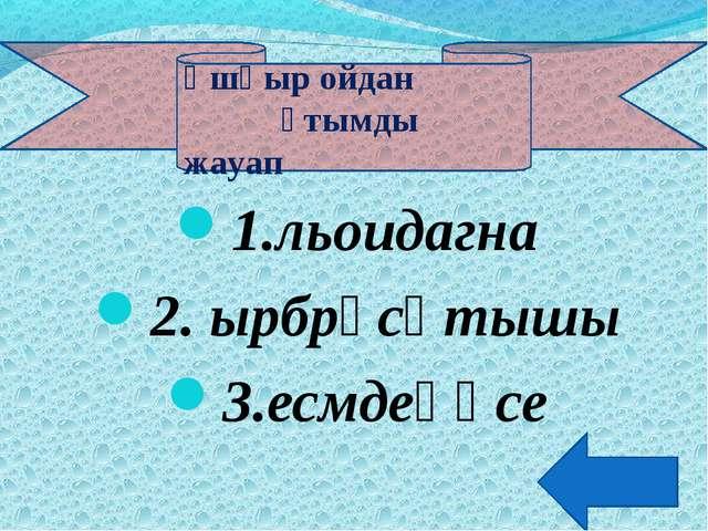 1.льоидагна 2. ырбрұсқтышы 3.есмдеөңсе Ұшқыр ойдан ұтымды жауап