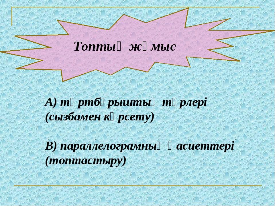 Топтық жұмыс А) төртбұрыштың түрлері (сызбамен көрсету) В) параллелограмның...