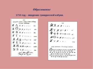 Образование 1710 год – введение гражданской азбуки.