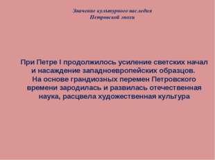 Значение культурного наследия Петровской эпохи При Петре I продолжилось усиле