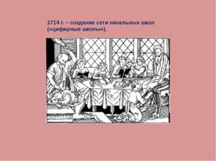 1714 г. – создание сети начальных школ («цифирные школы»).