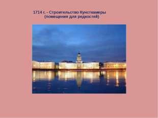 1714 г. - Строительство Кунсткамеры (помещения для редкостей)