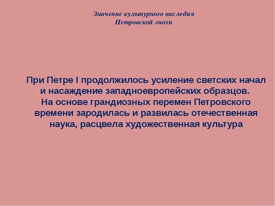 Значение культурного наследия Петровской эпохи При Петре I продолжилось усиле...