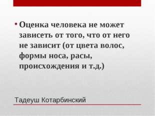 Тадеуш Котарбинский Оценка человека не может зависеть от того, что от него не