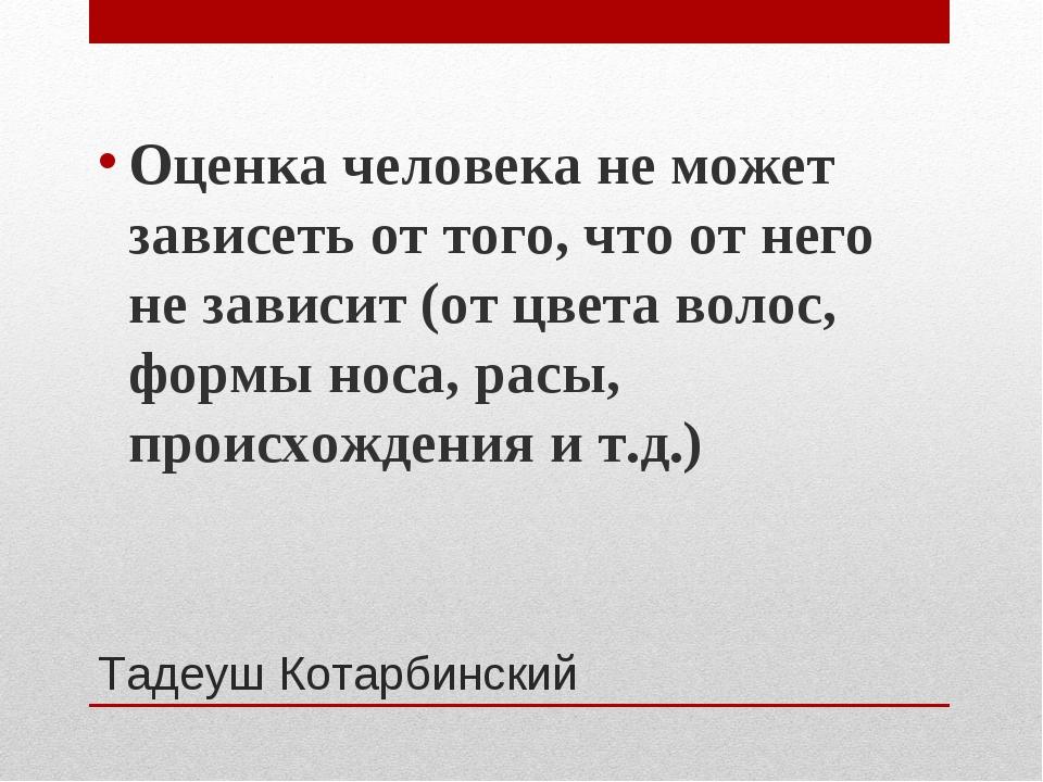 Тадеуш Котарбинский Оценка человека не может зависеть от того, что от него не...