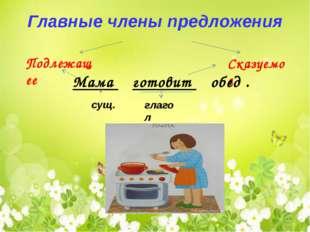 Главные члены предложения Подлежащее Сказуемое Мама готовит обед . сущ. глагол