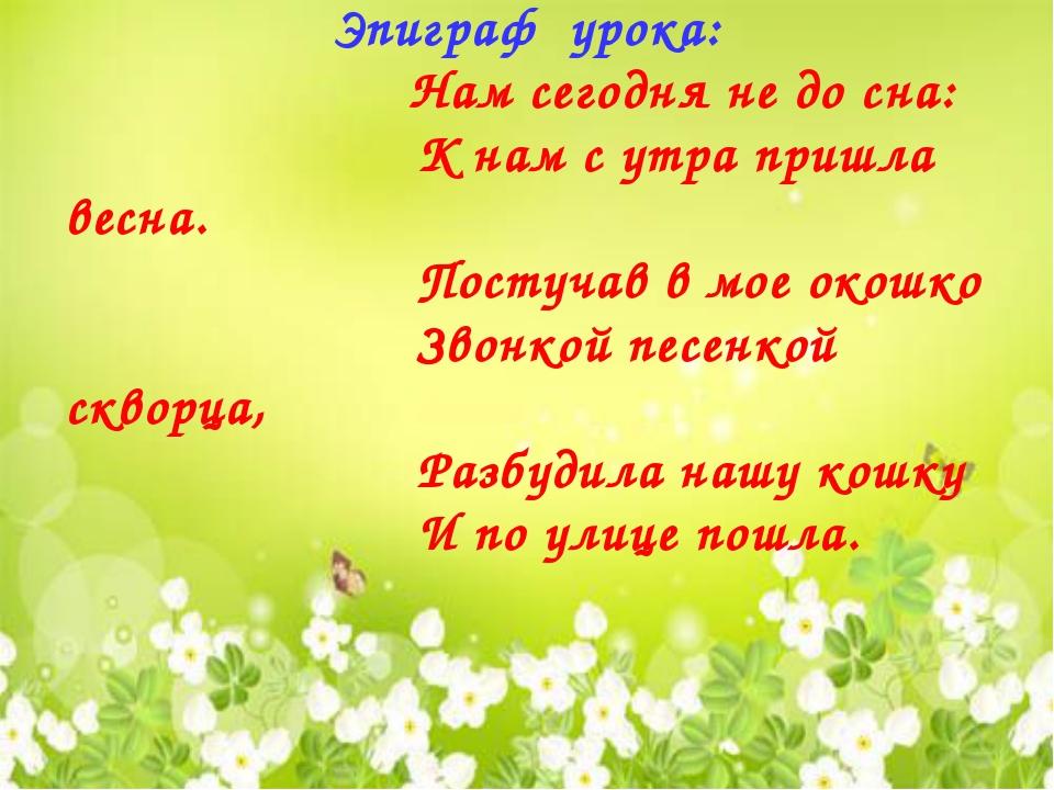 Эпиграф урока: Нам сегодня не до сна: К нам с утра пришла весна. Постучав в м...