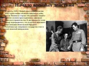 Начало военных действий 10 августа 1945 г. Малый хурал и правительство МНР то