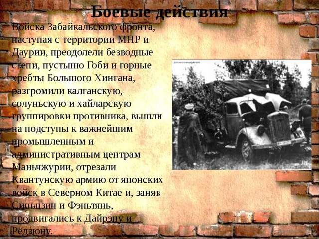 Боевые действия . Войска Забайкальского фронта, наступая с территории МНР и Д...